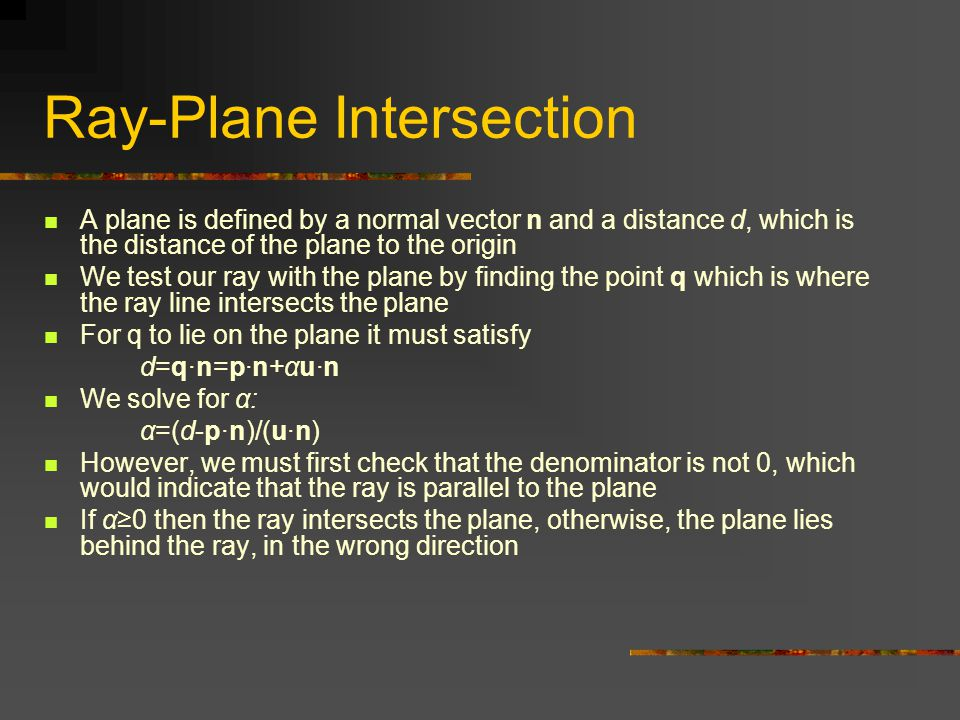 Ray-Plane Intersection A plane is defined by a normal vector n and a distance d, which is the distance of the plane to the origin We test our ray with the plane by finding the point q which is where the ray line intersects the plane For q to lie on the plane it must satisfy d=q·n=p·n+αu·n We solve for α: α=(d-p·n)/(u·n) However, we must first check that the denominator is not 0, which would indicate that the ray is parallel to the plane If α≥0 then the ray intersects the plane, otherwise, the plane lies behind the ray, in the wrong direction