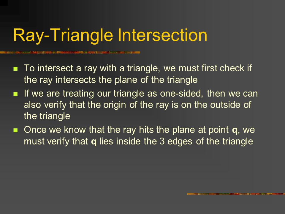 Ray-Triangle Intersection To intersect a ray with a triangle, we must first check if the ray intersects the plane of the triangle If we are treating our triangle as one-sided, then we can also verify that the origin of the ray is on the outside of the triangle Once we know that the ray hits the plane at point q, we must verify that q lies inside the 3 edges of the triangle