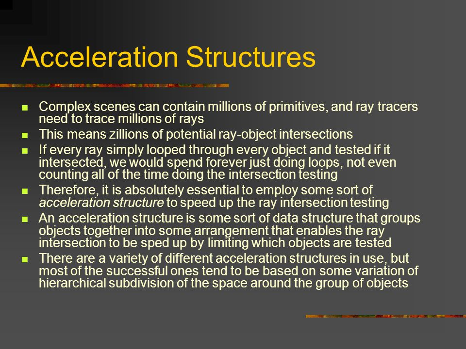 Acceleration Structures Complex scenes can contain millions of primitives, and ray tracers need to trace millions of rays This means zillions of potential ray-object intersections If every ray simply looped through every object and tested if it intersected, we would spend forever just doing loops, not even counting all of the time doing the intersection testing Therefore, it is absolutely essential to employ some sort of acceleration structure to speed up the ray intersection testing An acceleration structure is some sort of data structure that groups objects together into some arrangement that enables the ray intersection to be sped up by limiting which objects are tested There are a variety of different acceleration structures in use, but most of the successful ones tend to be based on some variation of hierarchical subdivision of the space around the group of objects