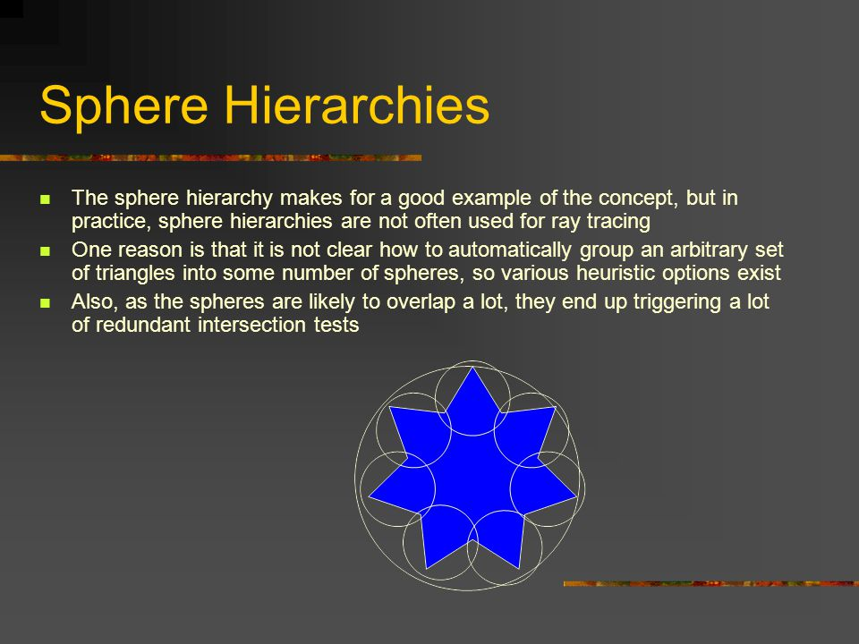 Sphere Hierarchies The sphere hierarchy makes for a good example of the concept, but in practice, sphere hierarchies are not often used for ray tracing One reason is that it is not clear how to automatically group an arbitrary set of triangles into some number of spheres, so various heuristic options exist Also, as the spheres are likely to overlap a lot, they end up triggering a lot of redundant intersection tests