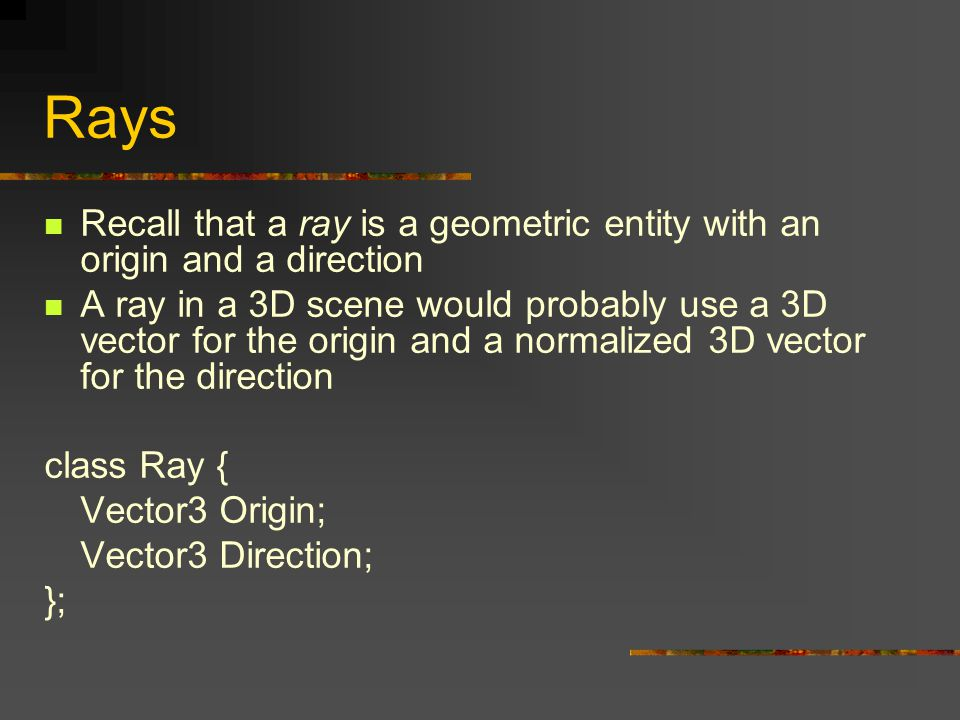 Rays Recall that a ray is a geometric entity with an origin and a direction A ray in a 3D scene would probably use a 3D vector for the origin and a normalized 3D vector for the direction class Ray { Vector3 Origin; Vector3 Direction; };