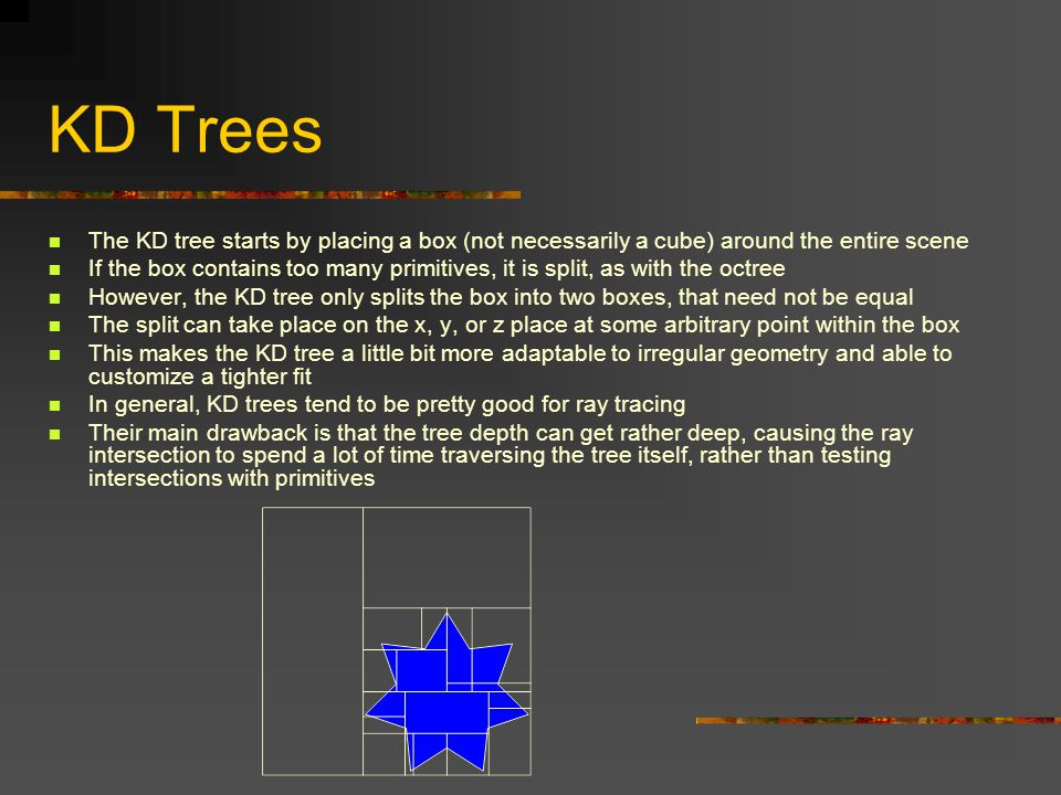 KD Trees The KD tree starts by placing a box (not necessarily a cube) around the entire scene If the box contains too many primitives, it is split, as with the octree However, the KD tree only splits the box into two boxes, that need not be equal The split can take place on the x, y, or z place at some arbitrary point within the box This makes the KD tree a little bit more adaptable to irregular geometry and able to customize a tighter fit In general, KD trees tend to be pretty good for ray tracing Their main drawback is that the tree depth can get rather deep, causing the ray intersection to spend a lot of time traversing the tree itself, rather than testing intersections with primitives