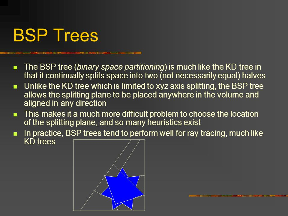 BSP Trees The BSP tree (binary space partitioning) is much like the KD tree in that it continually splits space into two (not necessarily equal) halves Unlike the KD tree which is limited to xyz axis splitting, the BSP tree allows the splitting plane to be placed anywhere in the volume and aligned in any direction This makes it a much more difficult problem to choose the location of the splitting plane, and so many heuristics exist In practice, BSP trees tend to perform well for ray tracing, much like KD trees