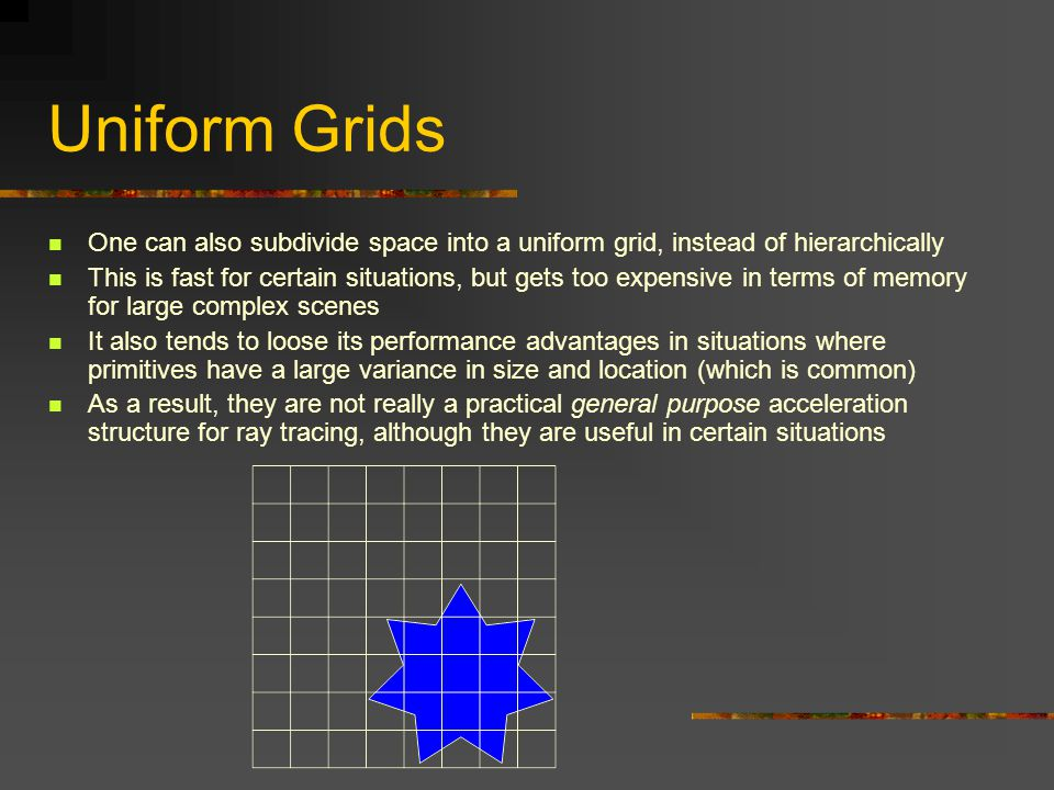 Uniform Grids One can also subdivide space into a uniform grid, instead of hierarchically This is fast for certain situations, but gets too expensive in terms of memory for large complex scenes It also tends to loose its performance advantages in situations where primitives have a large variance in size and location (which is common) As a result, they are not really a practical general purpose acceleration structure for ray tracing, although they are useful in certain situations