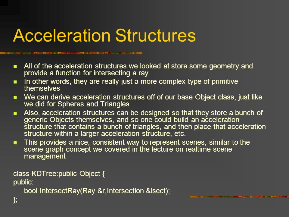 Acceleration Structures All of the acceleration structures we looked at store some geometry and provide a function for intersecting a ray In other words, they are really just a more complex type of primitive themselves We can derive acceleration structures off of our base Object class, just like we did for Spheres and Triangles Also, acceleration structures can be designed so that they store a bunch of generic Objects themselves, and so one could build an acceleration structure that contains a bunch of triangles, and then place that acceleration structure within a larger acceleration structure, etc.