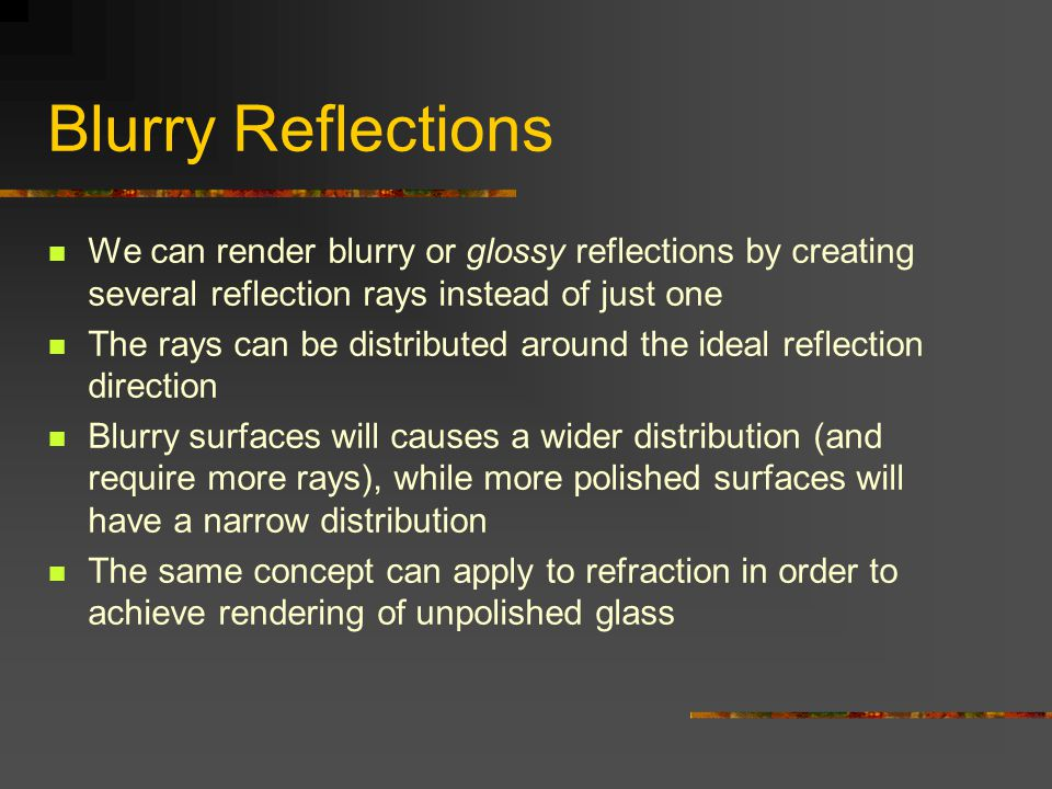 Blurry Reflections We can render blurry or glossy reflections by creating several reflection rays instead of just one The rays can be distributed around the ideal reflection direction Blurry surfaces will causes a wider distribution (and require more rays), while more polished surfaces will have a narrow distribution The same concept can apply to refraction in order to achieve rendering of unpolished glass