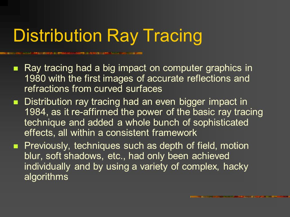 Distribution Ray Tracing Ray tracing had a big impact on computer graphics in 1980 with the first images of accurate reflections and refractions from curved surfaces Distribution ray tracing had an even bigger impact in 1984, as it re-affirmed the power of the basic ray tracing technique and added a whole bunch of sophisticated effects, all within a consistent framework Previously, techniques such as depth of field, motion blur, soft shadows, etc., had only been achieved individually and by using a variety of complex, hacky algorithms