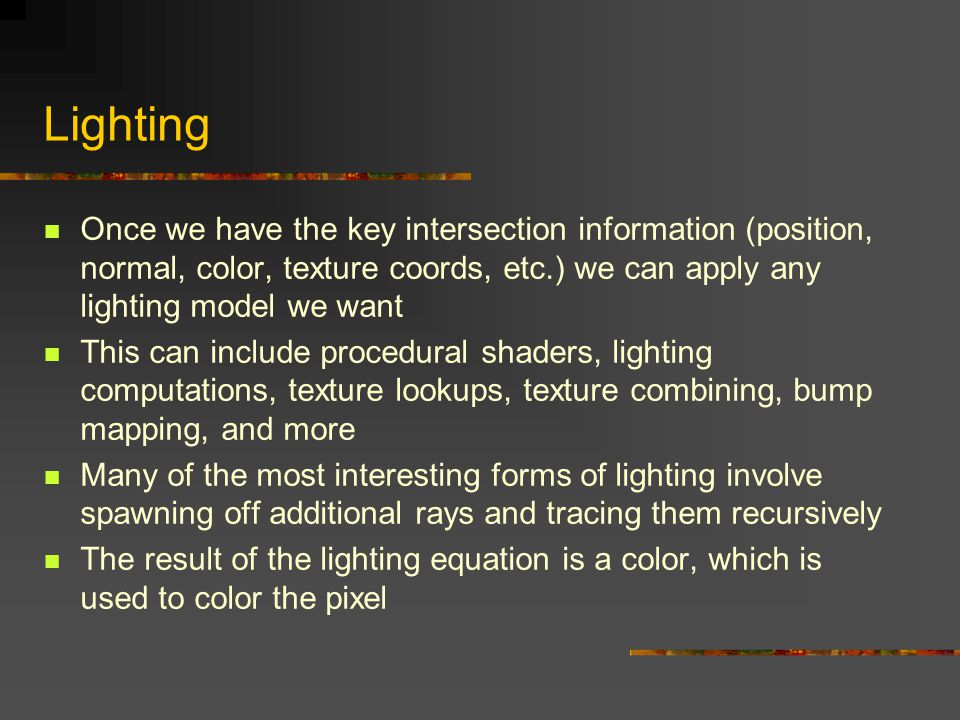 Lighting Once we have the key intersection information (position, normal, color, texture coords, etc.) we can apply any lighting model we want This can include procedural shaders, lighting computations, texture lookups, texture combining, bump mapping, and more Many of the most interesting forms of lighting involve spawning off additional rays and tracing them recursively The result of the lighting equation is a color, which is used to color the pixel