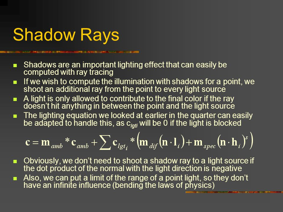 Shadow Rays Shadows are an important lighting effect that can easily be computed with ray tracing If we wish to compute the illumination with shadows for a point, we shoot an additional ray from the point to every light source A light is only allowed to contribute to the final color if the ray doesn't hit anything in between the point and the light source The lighting equation we looked at earlier in the quarter can easily be adapted to handle this, as c lgti will be 0 if the light is blocked Obviously, we don't need to shoot a shadow ray to a light source if the dot product of the normal with the light direction is negative Also, we can put a limit of the range of a point light, so they don't have an infinite influence (bending the laws of physics)