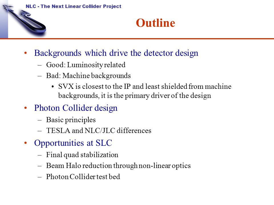 NLC - The Next Linear Collider Project Outline Backgrounds which drive the detector design –Good: Luminosity related –Bad: Machine backgrounds SVX is closest to the IP and least shielded from machine backgrounds, it is the primary driver of the design Photon Collider design –Basic principles –TESLA and NLC/JLC differences Opportunities at SLC –Final quad stabilization –Beam Halo reduction through non-linear optics –Photon Collider test bed