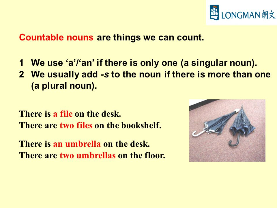 Countable nouns are things we can count.1We use 'a'/'an' if there is only one (a singular noun).
