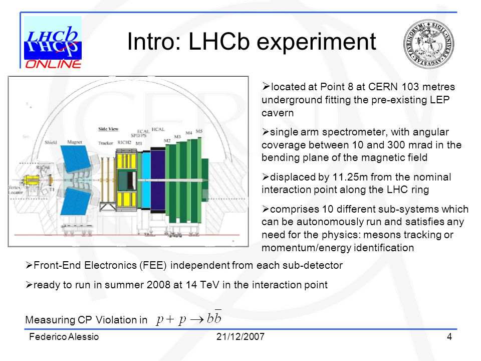 Federico Alessio21/12/20074 Intro: LHCb experiment Measuring CP Violation in  located at Point 8 at CERN 103 metres underground fitting the pre-existing LEP cavern  single arm spectrometer, with angular coverage between 10 and 300 mrad in the bending plane of the magnetic field  displaced by 11.25m from the nominal interaction point along the LHC ring  comprises 10 different sub-systems which can be autonomously run and satisfies any need for the physics: mesons tracking or momentum/energy identification  Front-End Electronics (FEE) independent from each sub-detector  ready to run in summer 2008 at 14 TeV in the interaction point