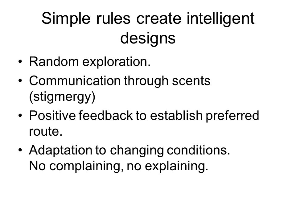 Simple rules create intelligent designs Random exploration. Communication through scents (stigmergy) Positive feedback to establish preferred route. A