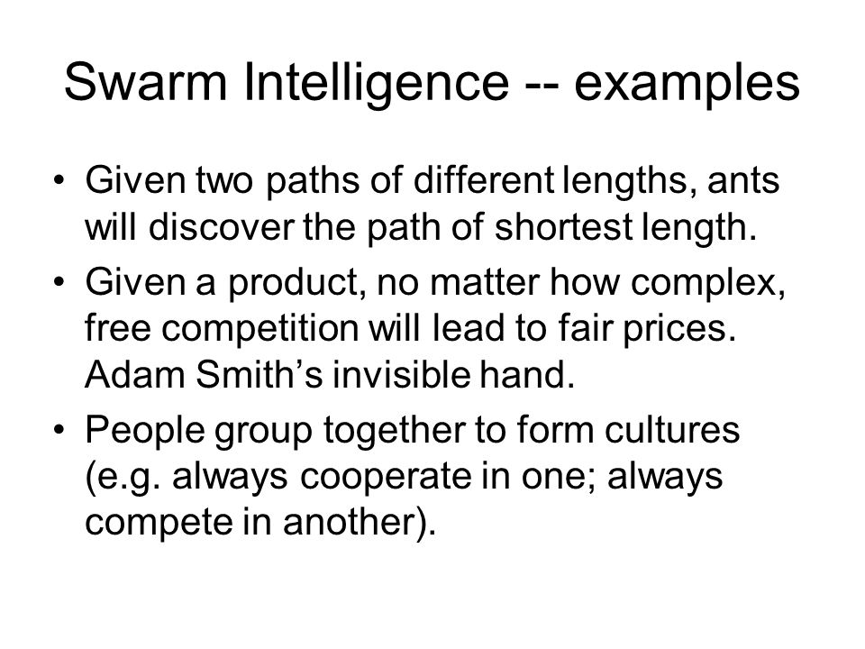 Swarm Intelligence -- examples Given two paths of different lengths, ants will discover the path of shortest length.
