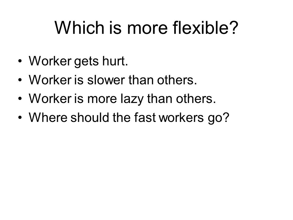 Which is more flexible. Worker gets hurt. Worker is slower than others.