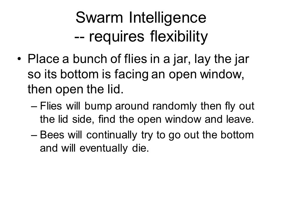 Swarm Intelligence -- requires flexibility Place a bunch of flies in a jar, lay the jar so its bottom is facing an open window, then open the lid.