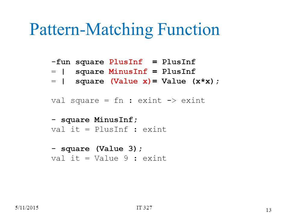 5/11/2015IT 327 13 -fun square PlusInf = PlusInf = | square MinusInf = PlusInf = | square (Value x)= Value (x*x); val square = fn : exint -> exint - square MinusInf; val it = PlusInf : exint - square (Value 3); val it = Value 9 : exint Pattern-Matching Function