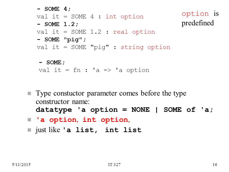 5/11/2015IT 32716 Type constuctor parameter comes before the type constructor name: datatype a option = NONE | SOME of a; a option, int option, just like a list, int list - SOME 4; val it = SOME 4 : int option - SOME 1.2; val it = SOME 1.2 : real option - SOME pig ; val it = SOME pig : string option option is predefined - SOME; val it = fn : a -> a option