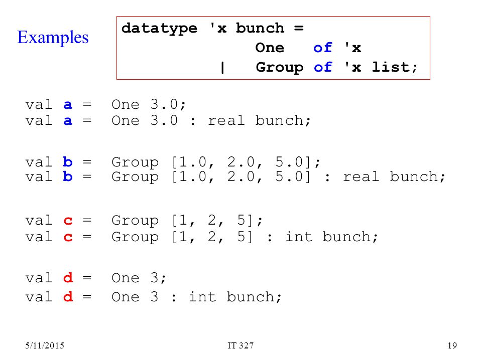 5/11/2015IT 32719 Examples val a = One 3.0; val b = Group [1.0, 2.0, 5.0]; val c = Group [1, 2, 5]; val d = One 3; datatype x bunch = One of x | Group of x list; val a = One 3.0 : real bunch; val b = Group [1.0, 2.0, 5.0] : real bunch; val c = Group [1, 2, 5] : int bunch; val d = One 3 : int bunch;