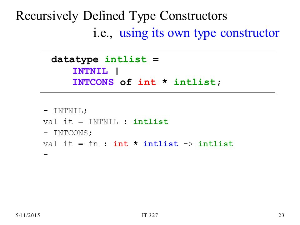 5/11/2015IT 32723 Recursively Defined Type Constructors datatype intlist = INTNIL | INTCONS of int * intlist; i.e., using its own type constructor - INTNIL; val it = INTNIL : intlist - INTCONS; val it = fn : int * intlist -> intlist -