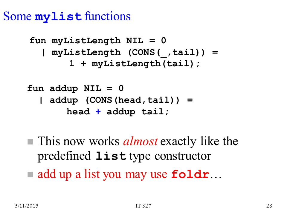 5/11/2015IT 32728 This now works almost exactly like the predefined list type constructor add up a list you may use foldr … fun myListLength NIL = 0 | myListLength (CONS(_,tail)) = 1 + myListLength(tail); Some mylist functions fun addup NIL = 0 | addup (CONS(head,tail)) = head + addup tail;