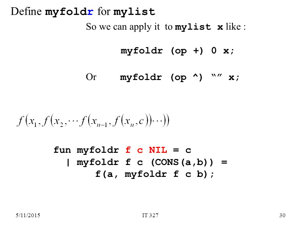 5/11/2015IT 32730 So we can apply it to mylist x like : myfoldr (op +) 0 x; Or myfoldr (op ^) x; fun myfoldr f c NIL = c | myfoldr f c (CONS(a,b)) = f(a, myfoldr f c b); Define myfoldr for mylist
