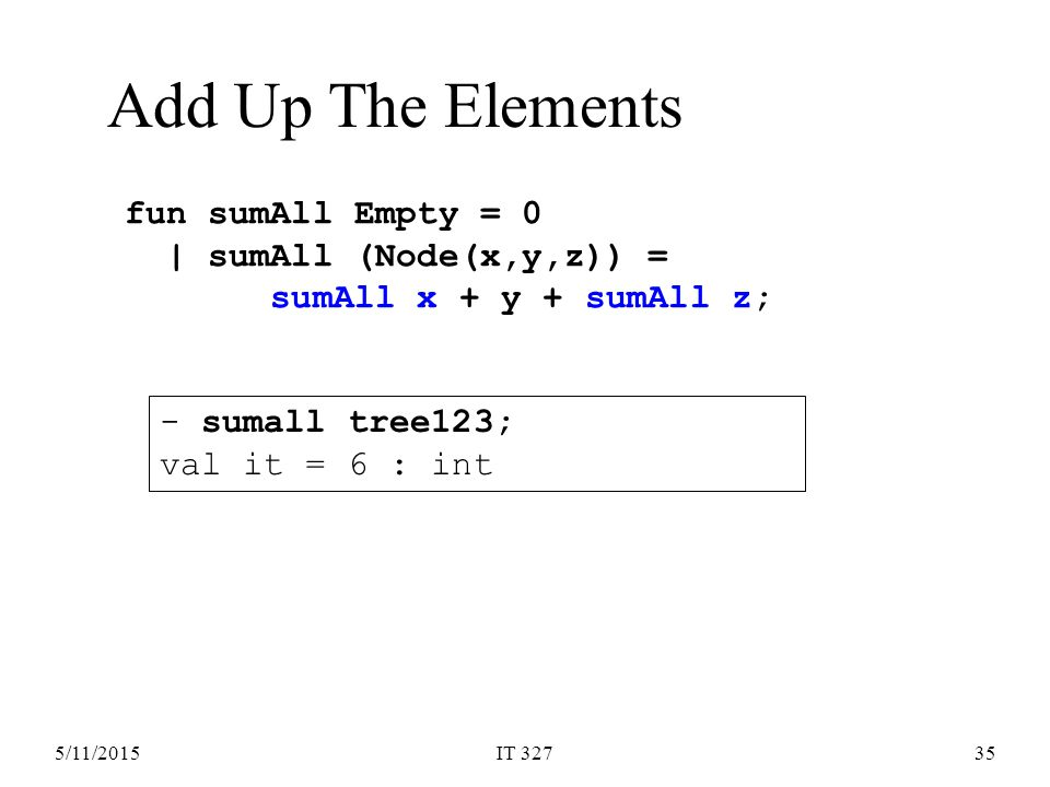 5/11/2015IT 32735 Add Up The Elements fun sumAll Empty = 0 | sumAll (Node(x,y,z)) = sumAll x + y + sumAll z; - sumall tree123; val it = 6 : int