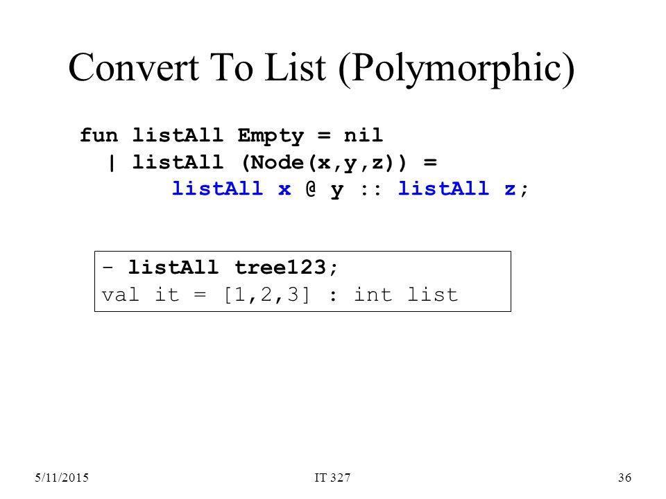 5/11/2015IT 32736 Convert To List (Polymorphic) fun listAll Empty = nil | listAll (Node(x,y,z)) = listAll x @ y :: listAll z; - listAll tree123; val it = [1,2,3] : int list