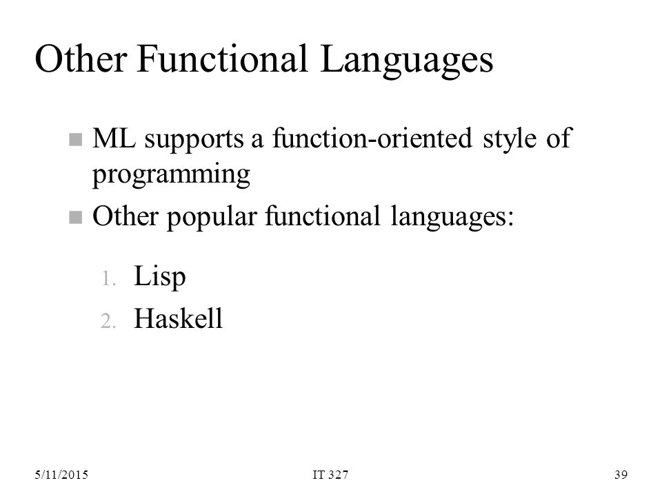 5/11/2015IT 32739 Other Functional Languages n ML supports a function-oriented style of programming n Other popular functional languages: 1.