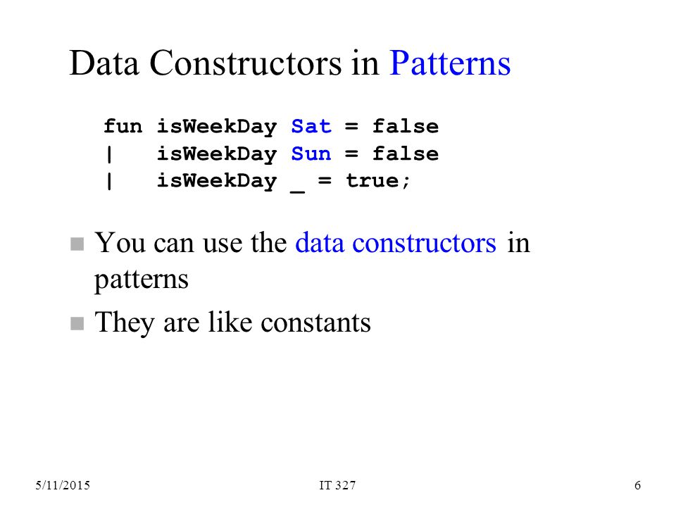 5/11/2015IT 3276 n You can use the data constructors in patterns n They are like constants fun isWeekDay Sat = false | isWeekDay Sun = false | isWeekDay _ = true; Data Constructors in Patterns