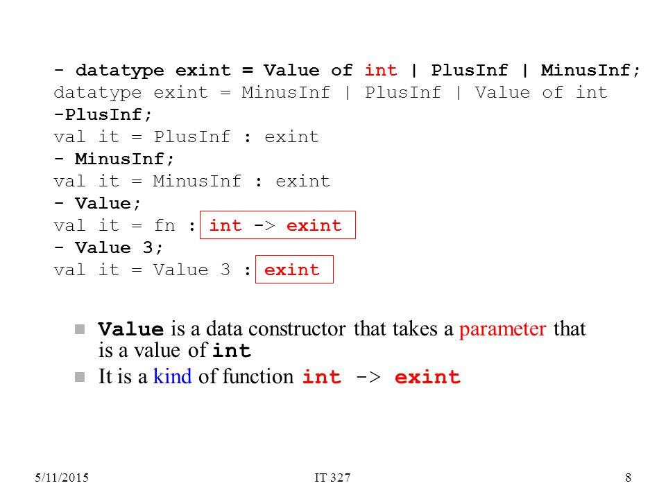 5/11/2015IT 3278 Value is a data constructor that takes a parameter that is a value of int It is a kind of function int -> exint - datatype exint = Value of int | PlusInf | MinusInf; datatype exint = MinusInf | PlusInf | Value of int -PlusInf; val it = PlusInf : exint - MinusInf; val it = MinusInf : exint - Value; val it = fn : int -> exint - Value 3; val it = Value 3 : exint