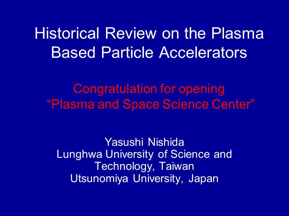Historical Review on the Plasma Based Particle Accelerators Congratulation for opening Plasma and Space Science Center Yasushi Nishida Lunghwa University of Science and Technology, Taiwan Utsunomiya University, Japan