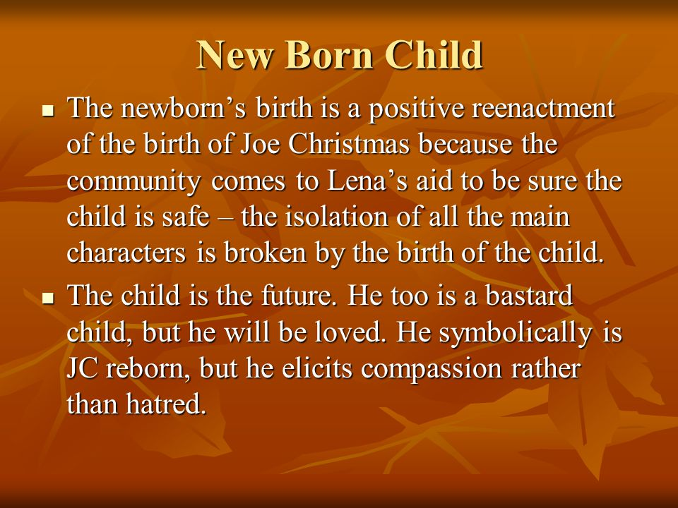 New Born Child The newborn's birth is a positive reenactment of the birth of Joe Christmas because the community comes to Lena's aid to be sure the child is safe – the isolation of all the main characters is broken by the birth of the child.