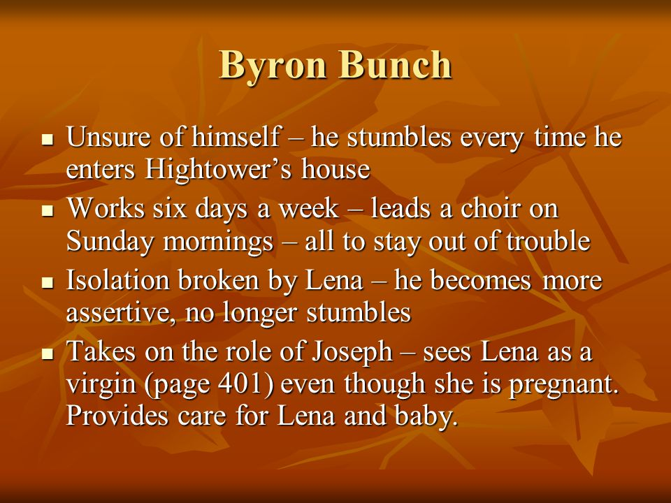 Byron Bunch Unsure of himself – he stumbles every time he enters Hightower's house Unsure of himself – he stumbles every time he enters Hightower's house Works six days a week – leads a choir on Sunday mornings – all to stay out of trouble Works six days a week – leads a choir on Sunday mornings – all to stay out of trouble Isolation broken by Lena – he becomes more assertive, no longer stumbles Isolation broken by Lena – he becomes more assertive, no longer stumbles Takes on the role of Joseph – sees Lena as a virgin (page 401) even though she is pregnant.