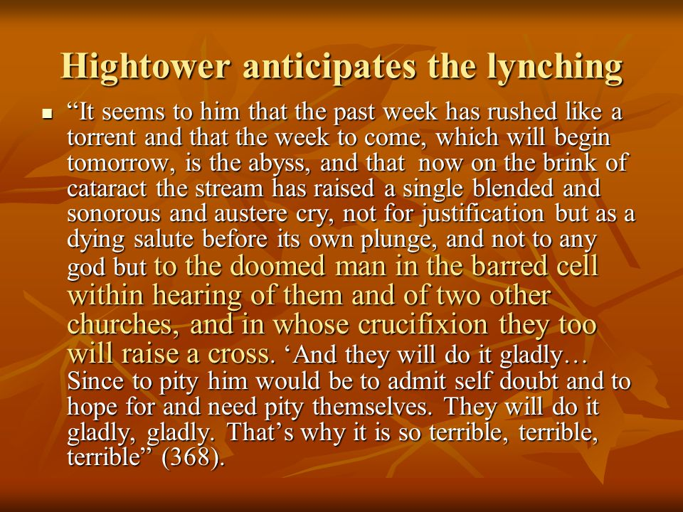Hightower anticipates the lynching It seems to him that the past week has rushed like a torrent and that the week to come, which will begin tomorrow, is the abyss, and that now on the brink of cataract the stream has raised a single blended and sonorous and austere cry, not for justification but as a dying salute before its own plunge, and not to any god but to the doomed man in the barred cell within hearing of them and of two other churches, and in whose crucifixion they too will raise a cross.