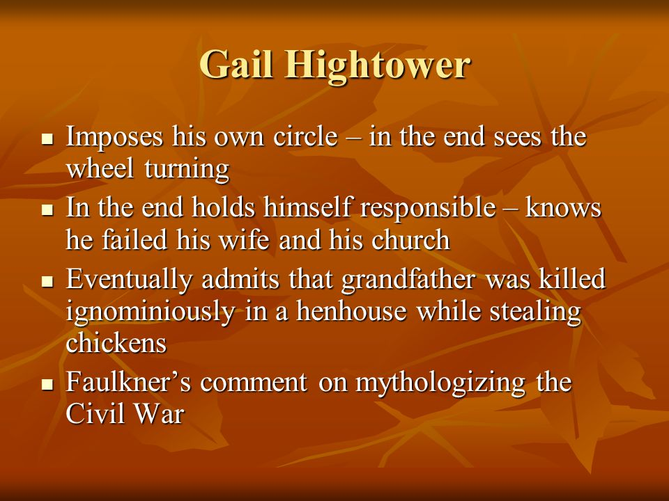 Gail Hightower Imposes his own circle – in the end sees the wheel turning Imposes his own circle – in the end sees the wheel turning In the end holds himself responsible – knows he failed his wife and his church In the end holds himself responsible – knows he failed his wife and his church Eventually admits that grandfather was killed ignominiously in a henhouse while stealing chickens Eventually admits that grandfather was killed ignominiously in a henhouse while stealing chickens Faulkner's comment on mythologizing the Civil War Faulkner's comment on mythologizing the Civil War