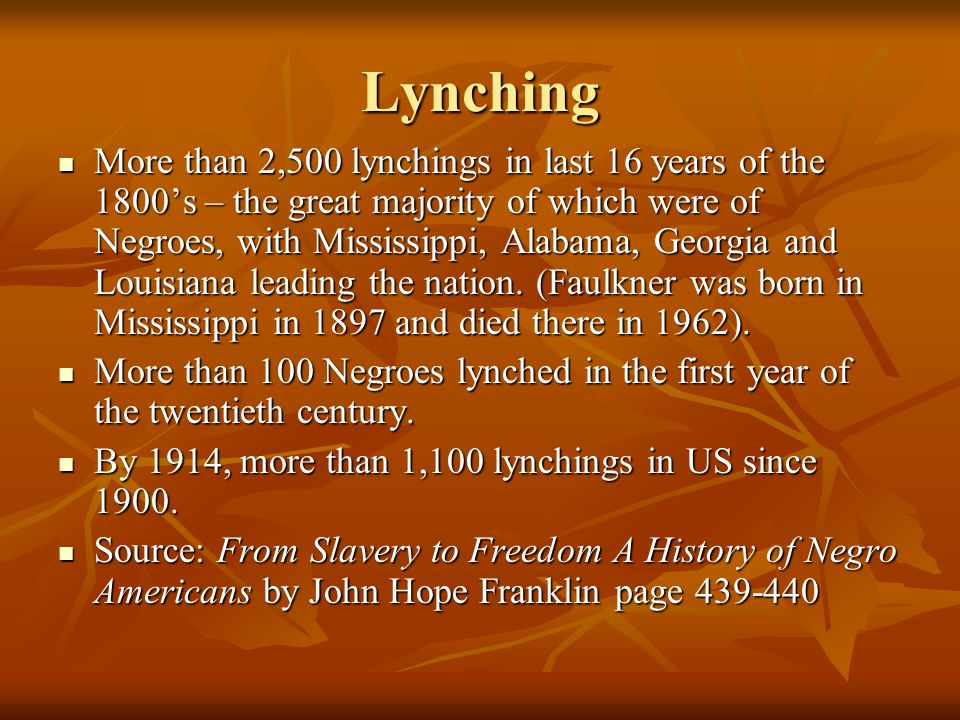 Lynching More than 2,500 lynchings in last 16 years of the 1800's – the great majority of which were of Negroes, with Mississippi, Alabama, Georgia and Louisiana leading the nation.