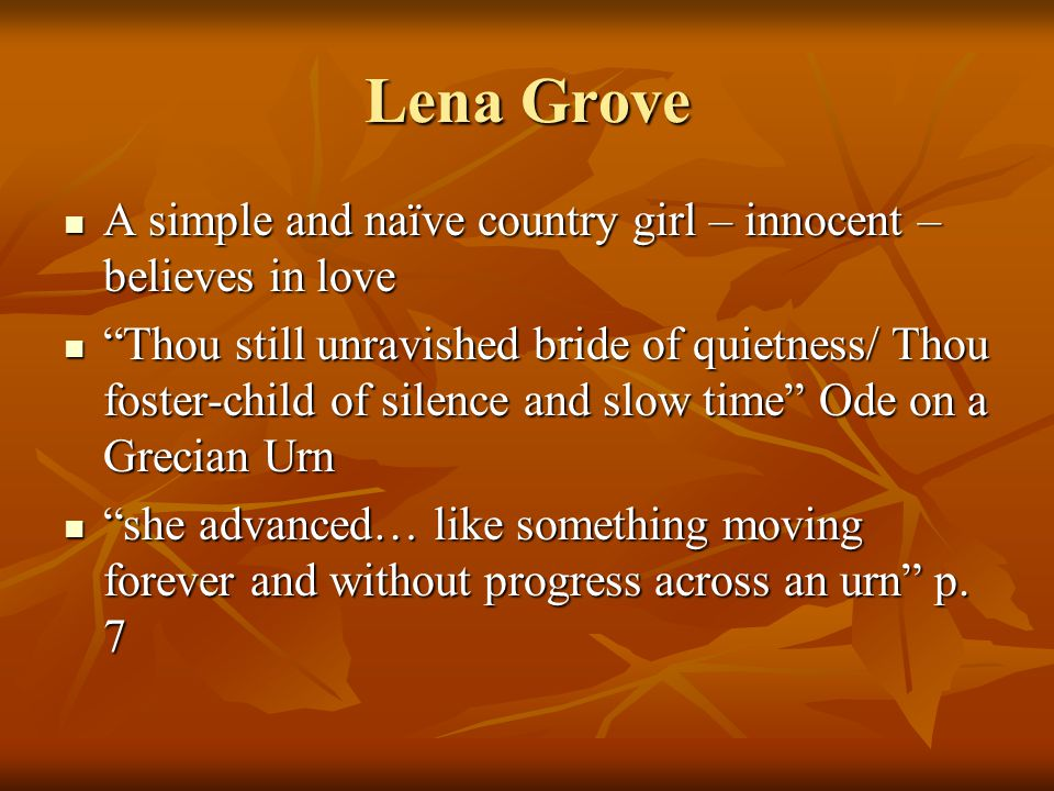 Lena Grove A simple and naïve country girl – innocent – believes in love A simple and naïve country girl – innocent – believes in love Thou still unravished bride of quietness/ Thou foster-child of silence and slow time Ode on a Grecian Urn Thou still unravished bride of quietness/ Thou foster-child of silence and slow time Ode on a Grecian Urn she advanced… like something moving forever and without progress across an urn p.