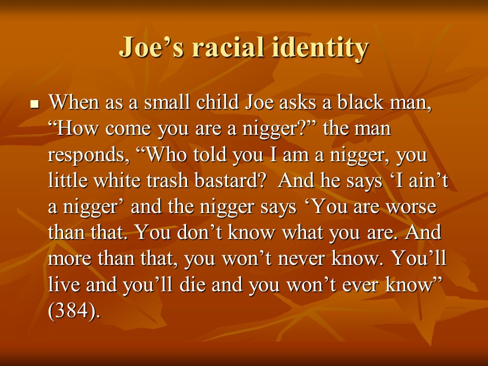 Joe's racial identity When as a small child Joe asks a black man, How come you are a nigger the man responds, Who told you I am a nigger, you little white trash bastard.