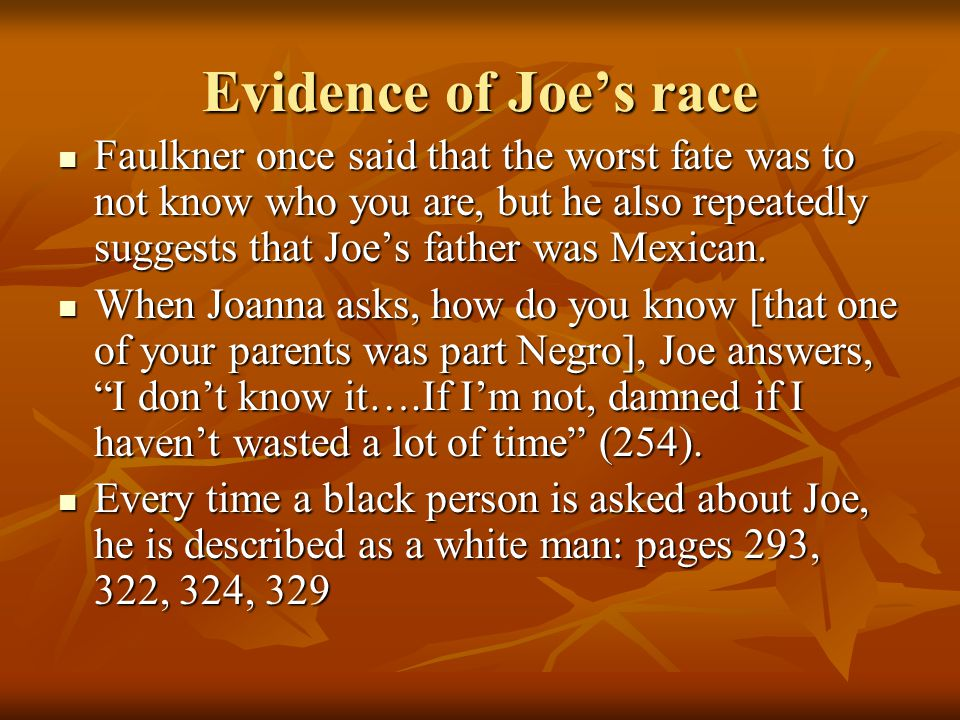Evidence of Joe's race Faulkner once said that the worst fate was to not know who you are, but he also repeatedly suggests that Joe's father was Mexican.