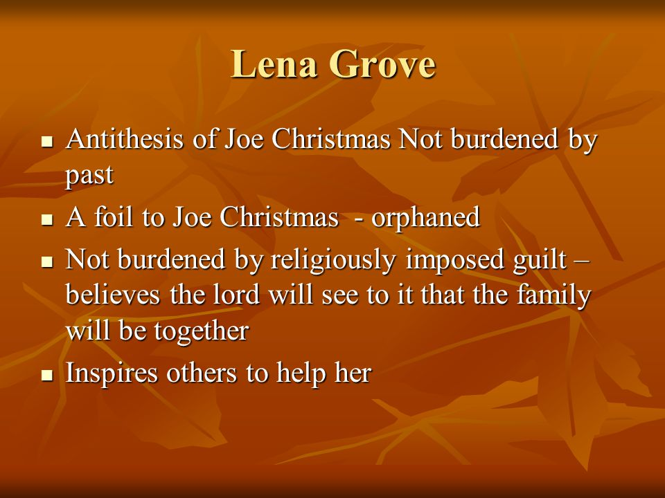 Lena Grove Antithesis of Joe Christmas Not burdened by past Antithesis of Joe Christmas Not burdened by past A foil to Joe Christmas - orphaned A foil to Joe Christmas - orphaned Not burdened by religiously imposed guilt – believes the lord will see to it that the family will be together Not burdened by religiously imposed guilt – believes the lord will see to it that the family will be together Inspires others to help her Inspires others to help her