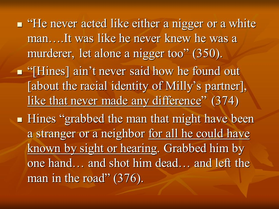 He never acted like either a nigger or a white man….It was like he never knew he was a murderer, let alone a nigger too (350).