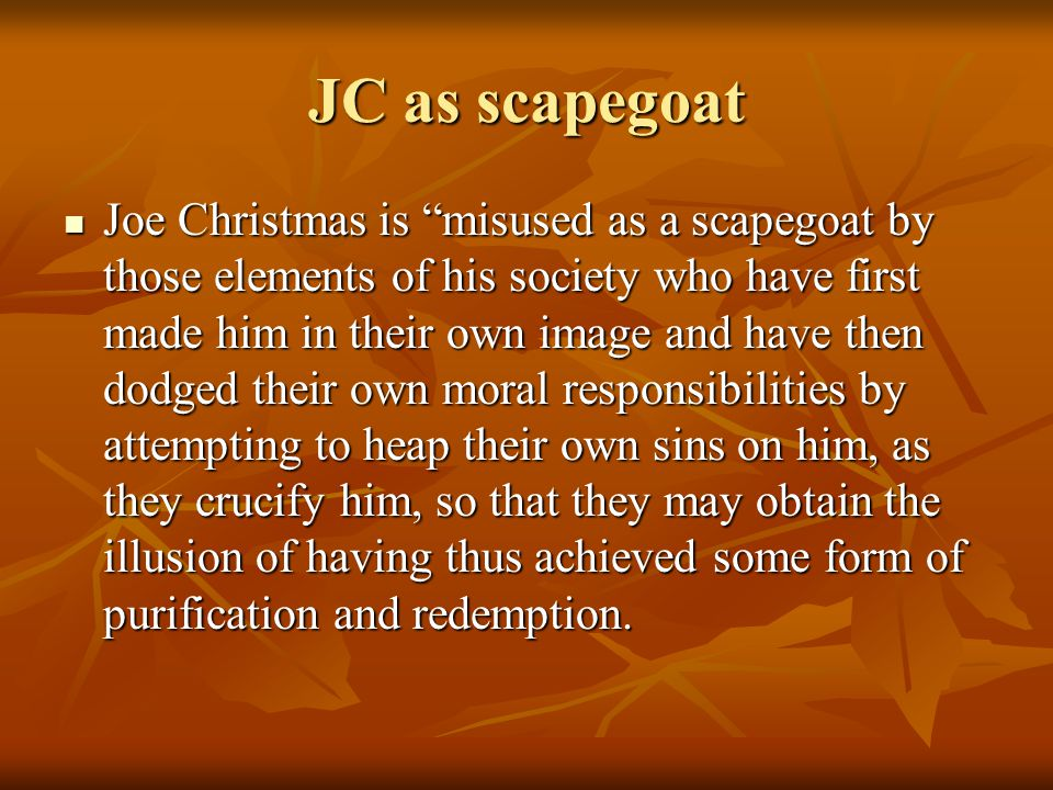 JC as scapegoat Joe Christmas is misused as a scapegoat by those elements of his society who have first made him in their own image and have then dodged their own moral responsibilities by attempting to heap their own sins on him, as they crucify him, so that they may obtain the illusion of having thus achieved some form of purification and redemption.