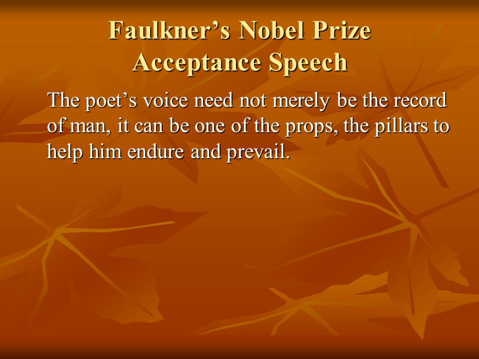 Faulkner's Nobel Prize Acceptance Speech The poet's voice need not merely be the record of man, it can be one of the props, the pillars to help him endure and prevail.