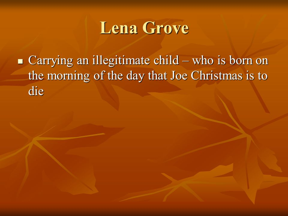 Lena Grove Carrying an illegitimate child – who is born on the morning of the day that Joe Christmas is to die Carrying an illegitimate child – who is born on the morning of the day that Joe Christmas is to die