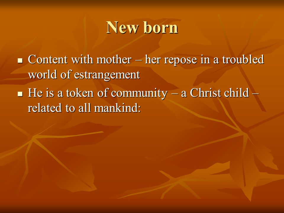 New born Content with mother – her repose in a troubled world of estrangement Content with mother – her repose in a troubled world of estrangement He is a token of community – a Christ child – related to all mankind: He is a token of community – a Christ child – related to all mankind: