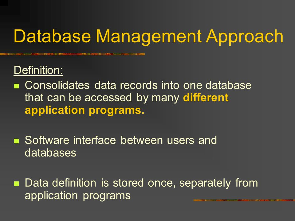Database Management Approach Definition: Consolidates data records into one database that can be accessed by many different application programs.