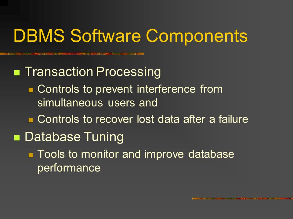 DBMS Software Components Transaction Processing Controls to prevent interference from simultaneous users and Controls to recover lost data after a failure Database Tuning Tools to monitor and improve database performance