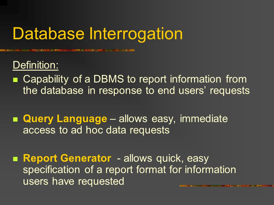 Database Interrogation Definition: Capability of a DBMS to report information from the database in response to end users' requests Query Language – allows easy, immediate access to ad hoc data requests Report Generator - allows quick, easy specification of a report format for information users have requested