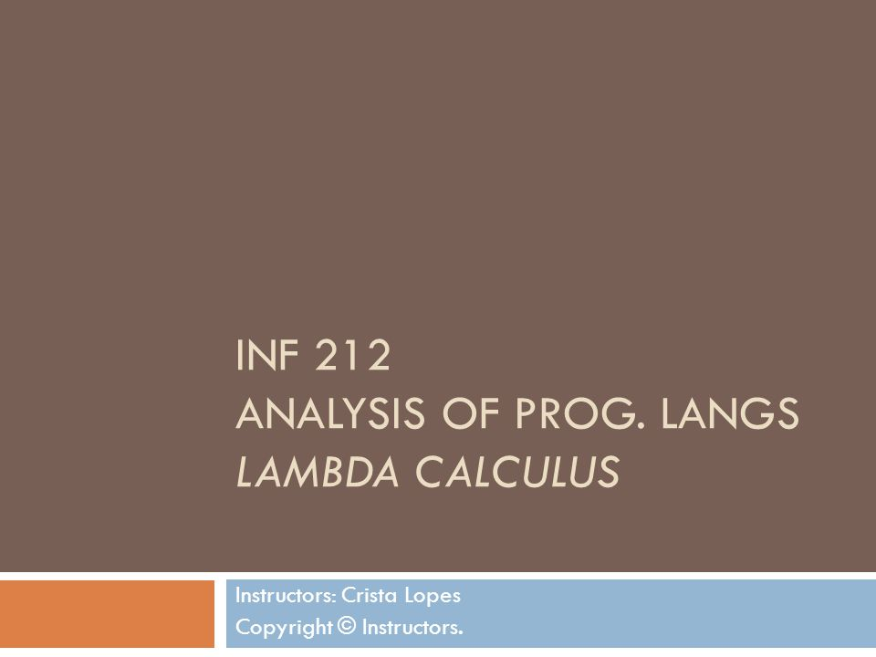 INF 212 ANALYSIS OF PROG. LANGS LAMBDA CALCULUS Instructors: Crista Lopes Copyright © Instructors.